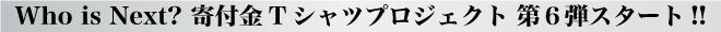 Who is Next? 寄付金Tシャツプロジェクト 第6弾スタート!!