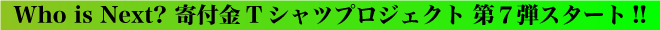 Who is Next? 寄付金Tシャツプロジェクト 第7弾スタート!!